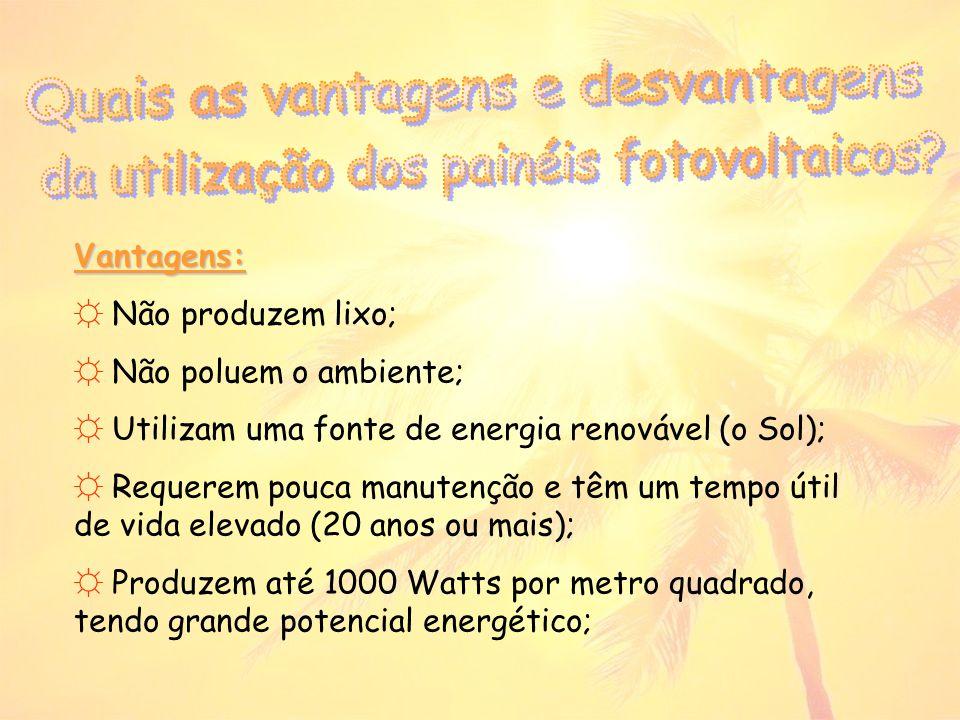 Vantagens: Não produzem lixo; Não poluem o ambiente; Utilizam uma fonte de energia renovável (o Sol); Requerem pouca manutenção e têm um tempo útil de vida elevado (20 anos ou mais); Produzem até 1000 Watts por metro quadrado, tendo grande potencial energético;