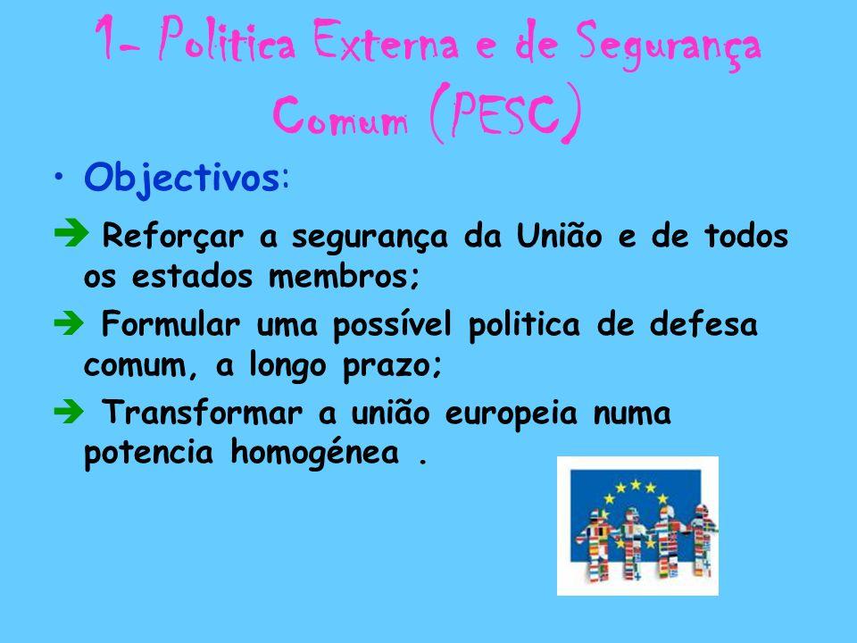 1- Politica Externa e de Segurança Comum (PESC) Objectivos: Reforçar a segurança da União e de todos os estados membros; Formular uma possível politic