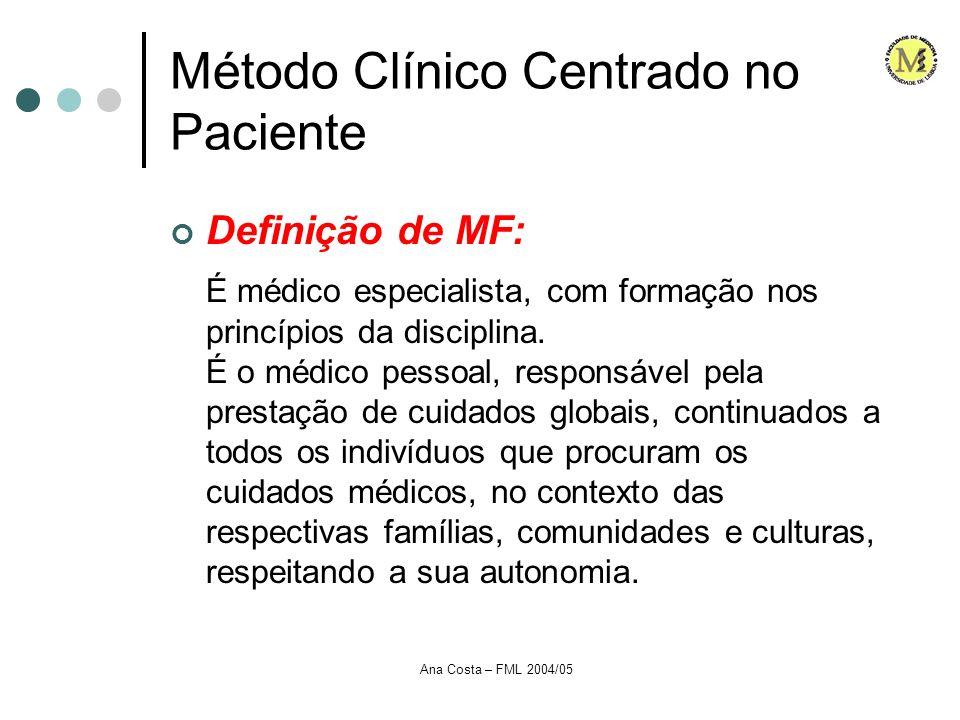 Ana Costa – FML 2004/05 Método Clínico Centrado no Paciente Surge pela necessidade de dar primazia à pessoa...Por oposição a uma medicina centrada no médico Não é específico da MGF