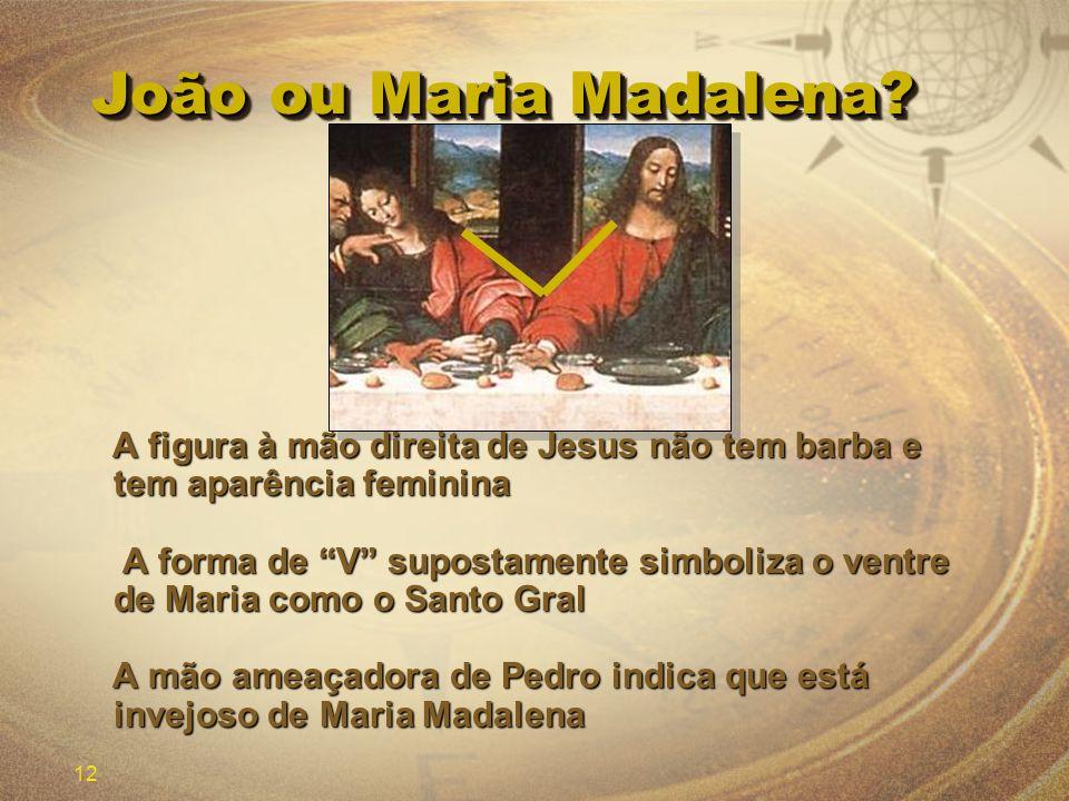 12 João ou Maria Madalena? A figura à mão direita de Jesus não tem barba e tem aparência feminina A figura à mão direita de Jesus não tem barba e tem