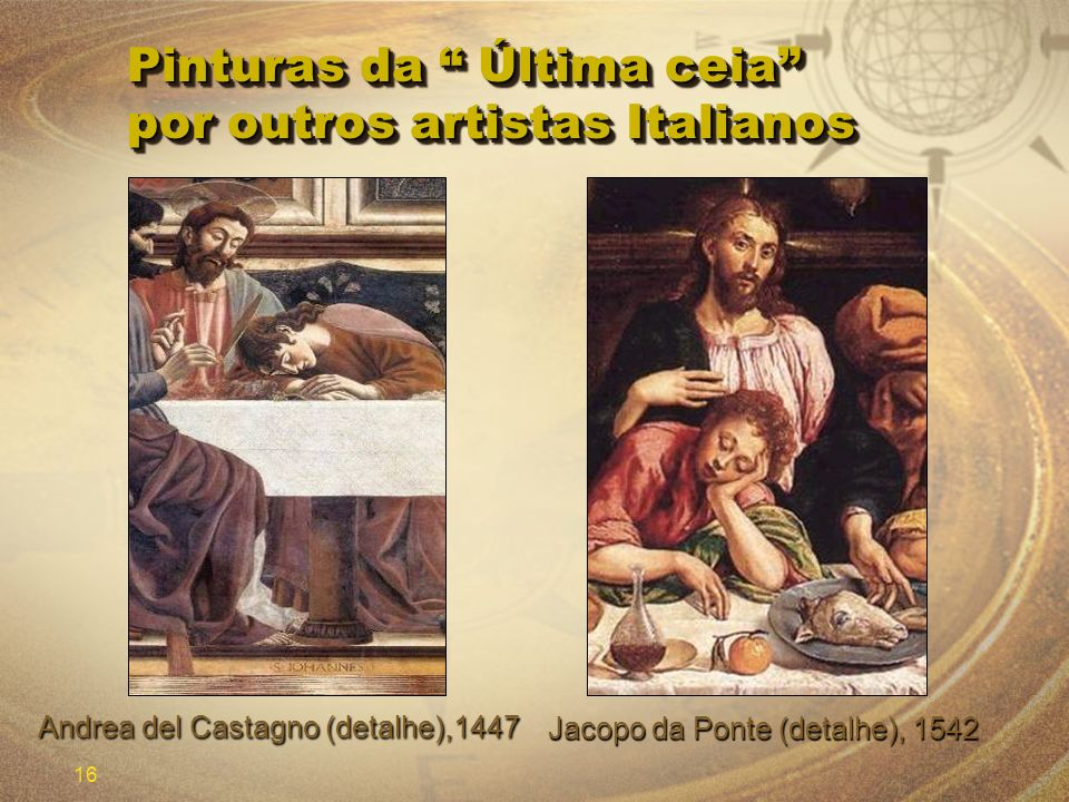 16 Pinturas da Última ceia por outros artistas Italianos Jacopo da Ponte (detalhe), 1542 Andrea del Castagno (detalhe),1447