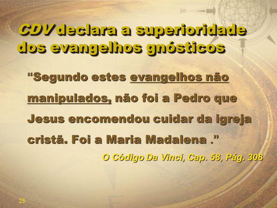 25 CDV declara a superioridade dos evangelhos gnósticos Segundo estes evangelhos não manipulados, não foi a Pedro que Jesus encomendou cuidar da igrej