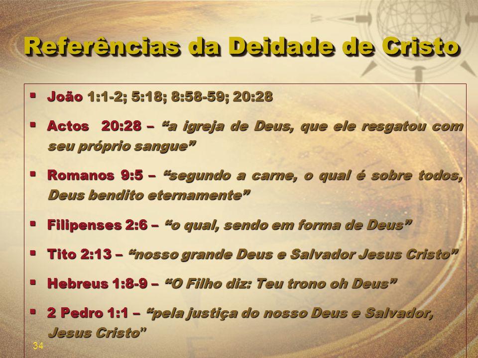 34 Referências da Deidade de Cristo João 1:1-2; 5:18; 8:58-59; 20:28 João 1:1-2; 5:18; 8:58-59; 20:28 Actos 20:28 – a igreja de Deus, que ele resgatou