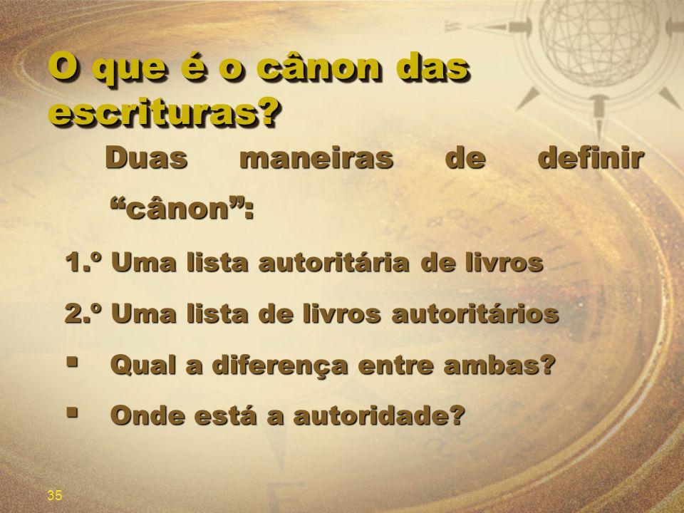 35 O que é o cânon das escrituras? Duas maneiras de definir cânon: Duas maneiras de definir cânon: 1.º Uma lista autoritária de livros 2.º Uma lista d