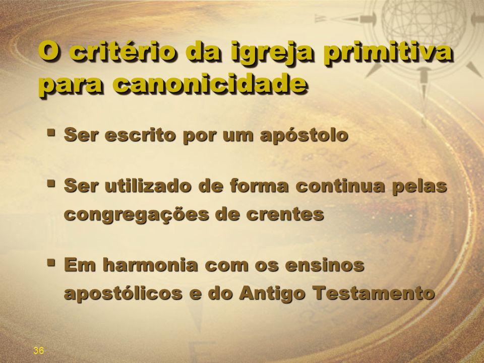36 O critério da igreja primitiva para canonicidade Ser escrito por um apóstolo Ser escrito por um apóstolo Ser utilizado de forma continua pelas cong