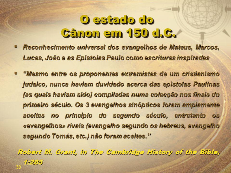38 O estado do Cânon em 150 d.C. Reconhecimento universal dos evangelhos de Mateus, Marcos, Lucas, João e as Epistolas Paulo como escrituras inspirada