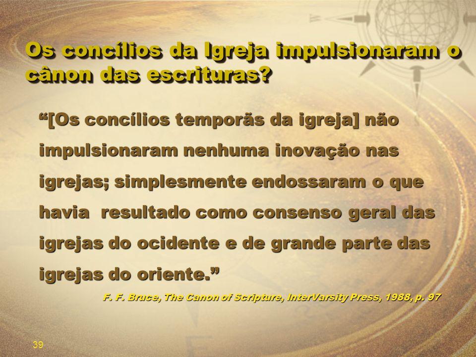 39 Os concílios da Igreja impulsionaram o cânon das escrituras? [Os concílios temporãs da igreja] não impulsionaram nenhuma inovação nas igrejas; simp