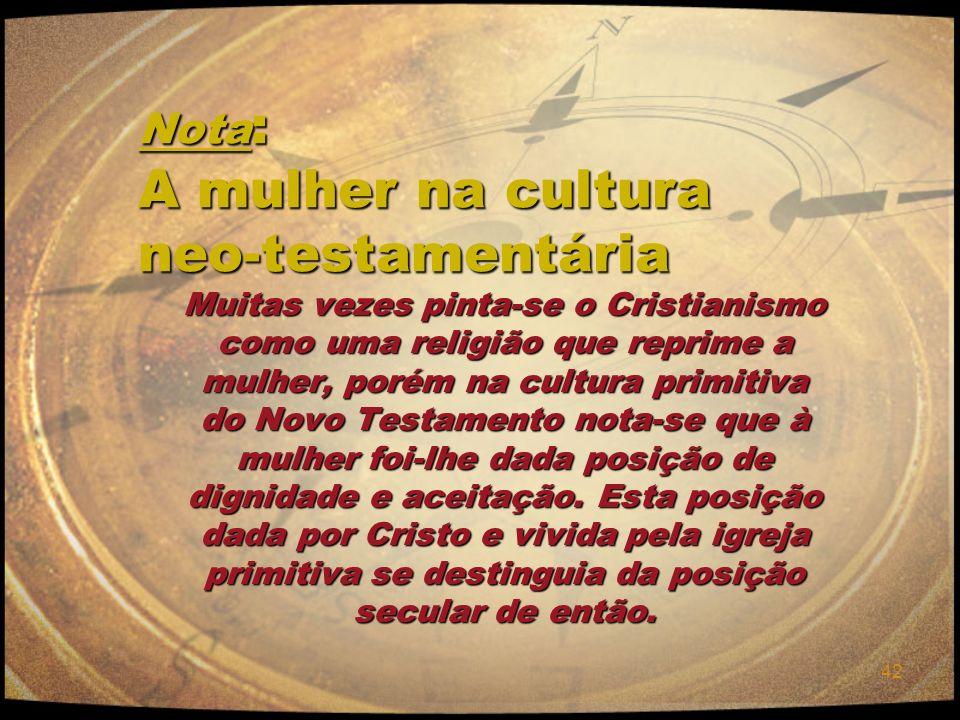 42 Nota : A mulher na cultura neo-testamentária Muitas vezes pinta-se o Cristianismo como uma religião que reprime a mulher, porém na cultura primitiv