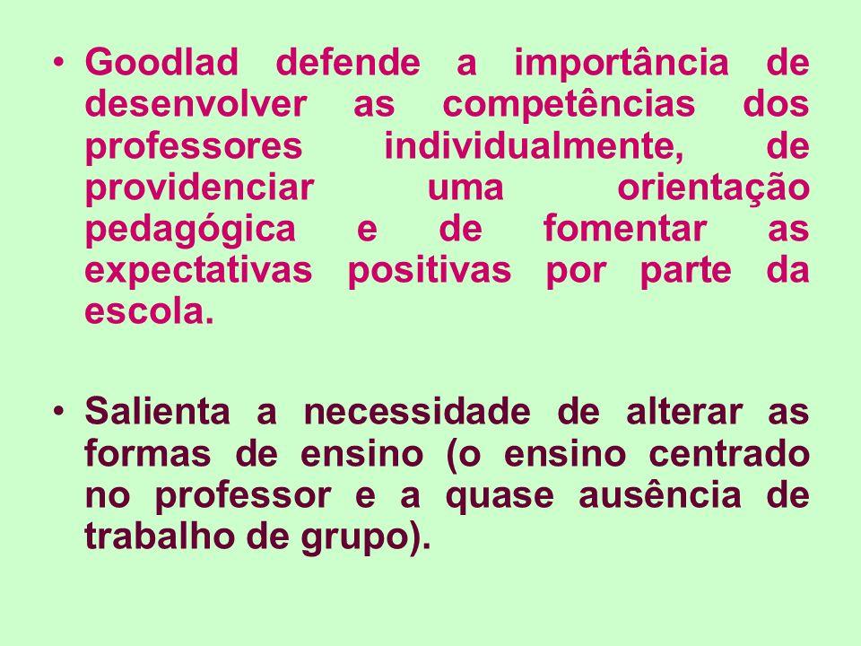 Goodlad defende a importância de desenvolver as competências dos professores individualmente, de providenciar uma orientação pedagógica e de fomentar