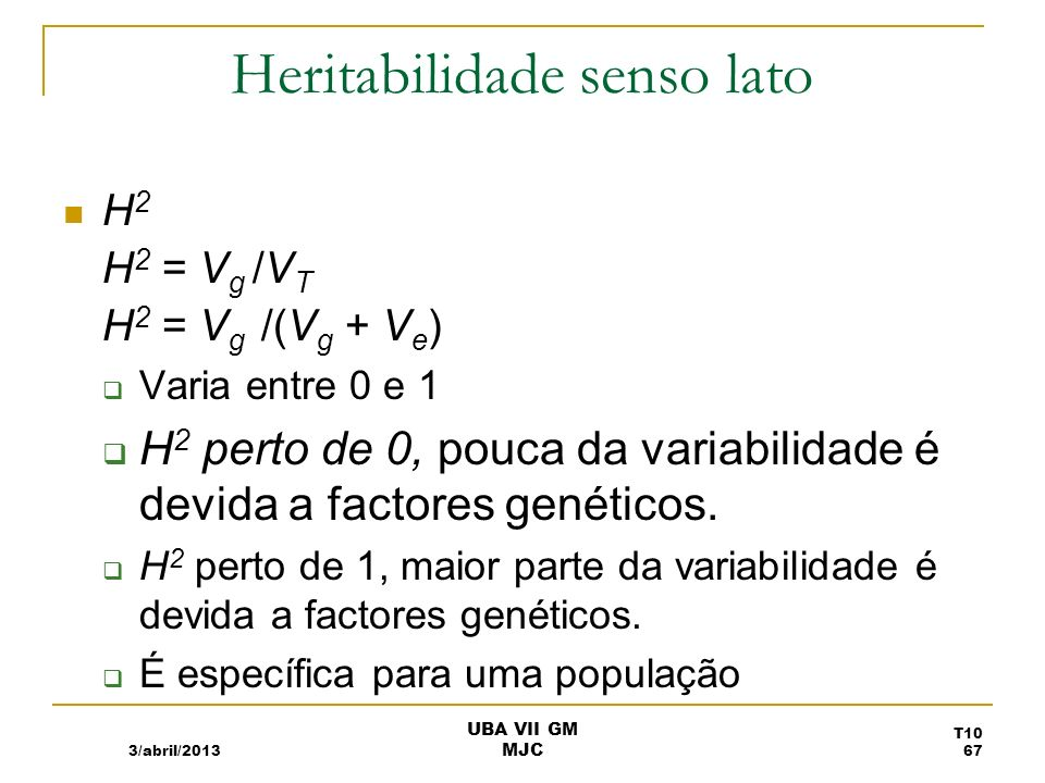 Heritabilidade senso lato H 2 H 2 = V g /V T H 2 = V g /(V g + V e ) Varia entre 0 e 1 H 2 perto de 0, pouca da variabilidade é devida a factores gené