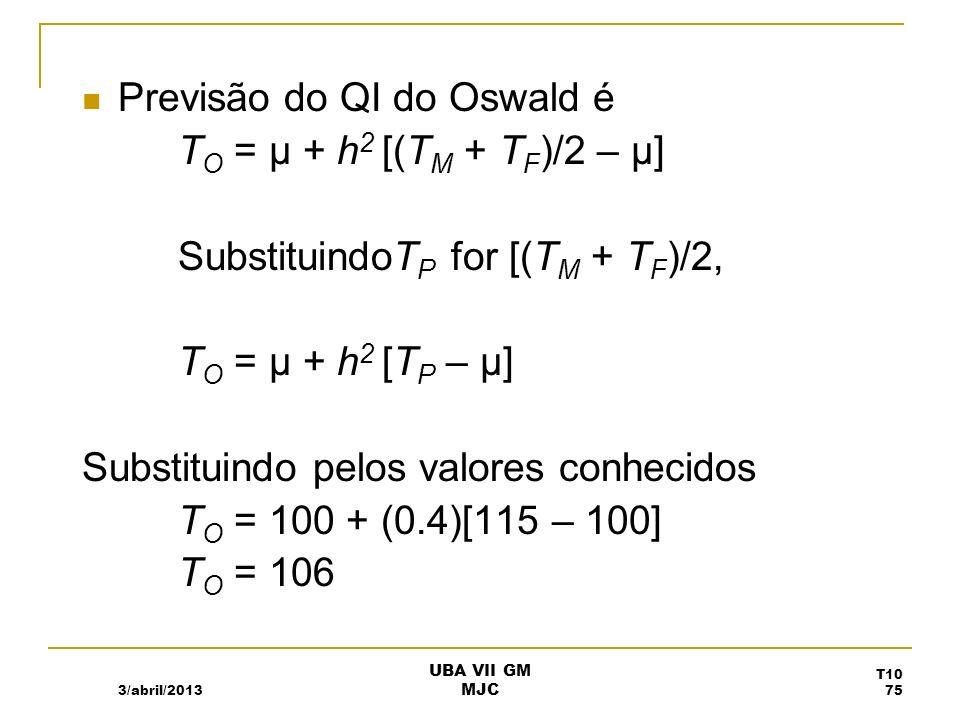 Previsão do QI do Oswald é T O = µ + h 2 [(T M + T F )/2 – µ] SubstituindoT P for [(T M + T F )/2, T O = µ + h 2 [T P – µ] Substituindo pelos valores