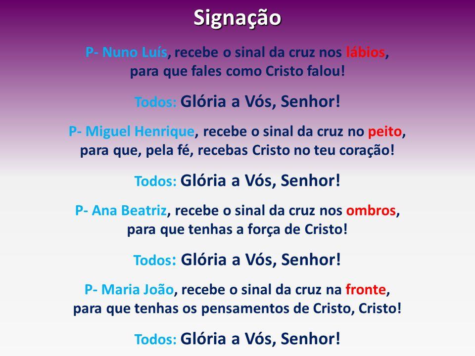 Signação P- Nuno Luís, recebe o sinal da cruz nos lábios, para que fales como Cristo falou! Todos: Glória a Vós, Senhor! P- Miguel Henrique, recebe o