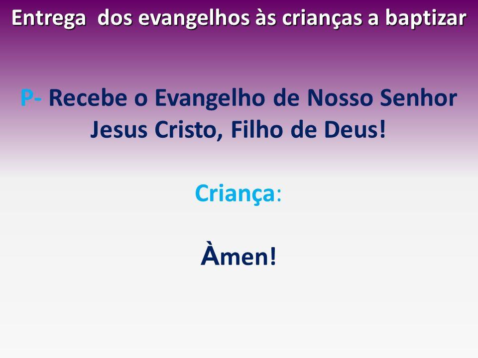 Entrega dos evangelhos às crianças a baptizar P- Recebe o Evangelho de Nosso Senhor Jesus Cristo, Filho de Deus! Criança: À men!