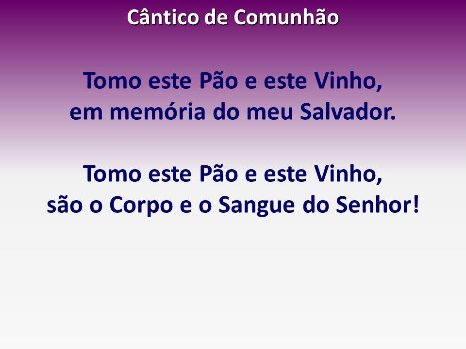 Cântico de Comunhão Tomo este Pão e este Vinho, em memória do meu Salvador. Tomo este Pão e este Vinho, são o Corpo e o Sangue do Senhor!