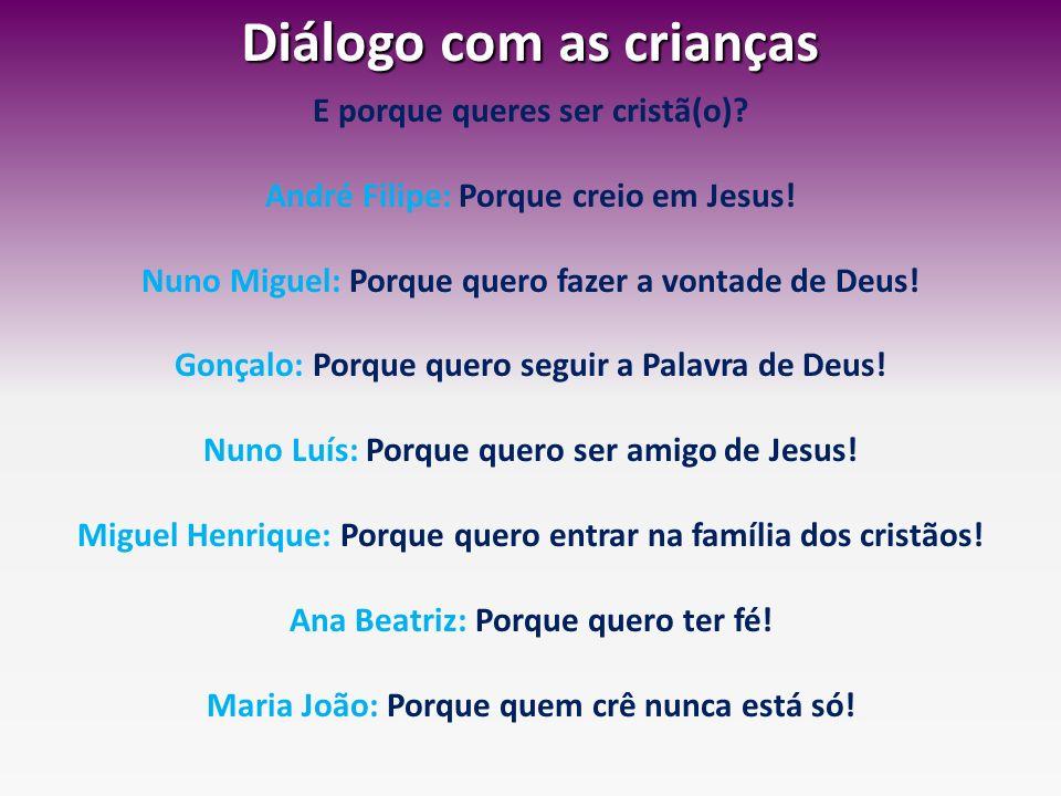 Diálogo com as crianças E porque queres ser cristã(o)? André Filipe: Porque creio em Jesus! Nuno Miguel: Porque quero fazer a vontade de Deus! Gonçalo