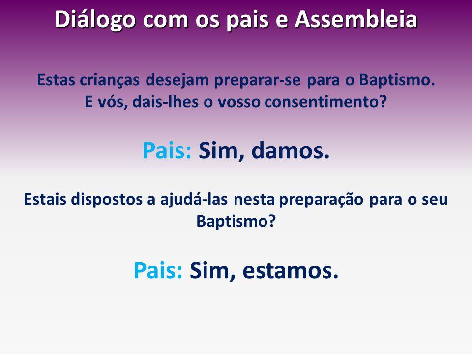Diálogo com os pais e Assembleia Estas crianças desejam preparar-se para o Baptismo. E vós, dais-lhes o vosso consentimento? Pais: Sim, damos. Estais