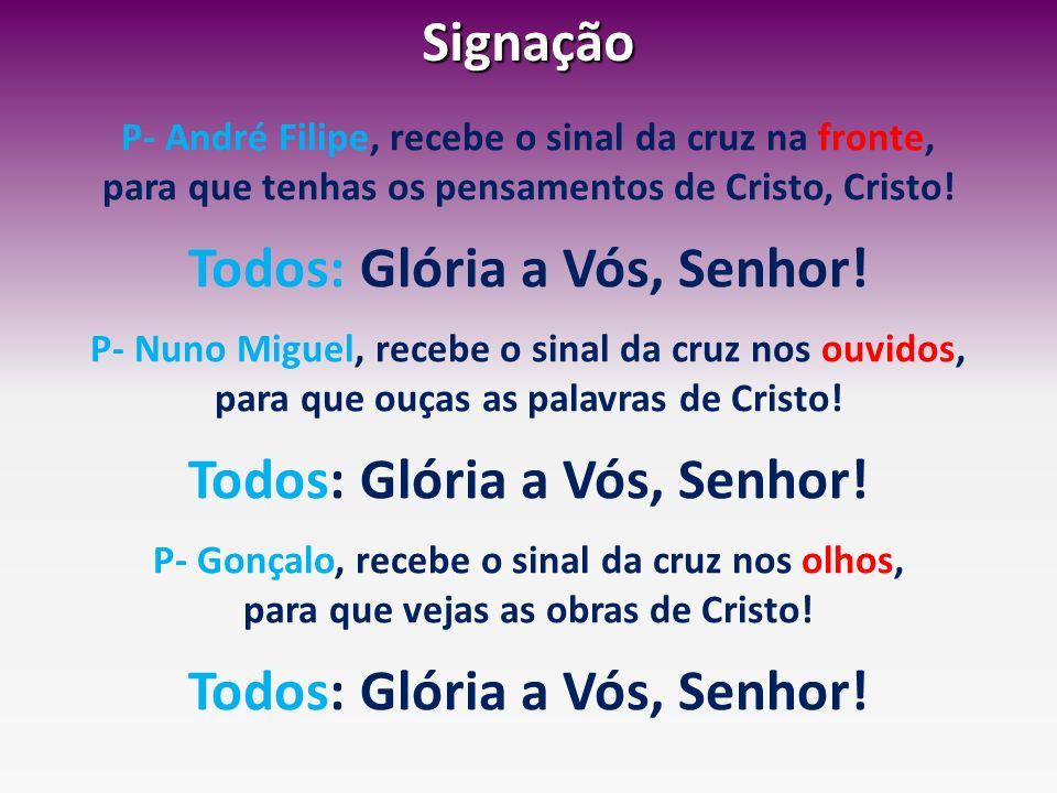 Signação P- André Filipe, recebe o sinal da cruz na fronte, para que tenhas os pensamentos de Cristo, Cristo! Todos: Glória a Vós, Senhor! P- Nuno Mig