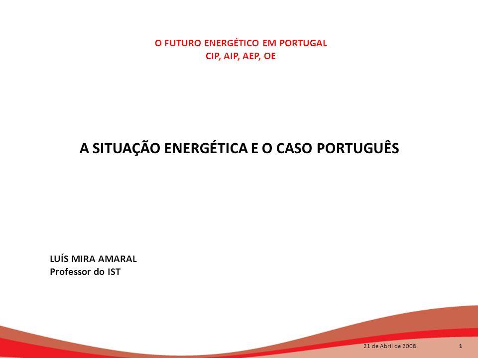 21 de Abril de 2008 1 A SITUAÇÃO ENERGÉTICA E O CASO PORTUGUÊS O FUTURO ENERGÉTICO EM PORTUGAL CIP, AIP, AEP, OE A SITUAÇÃO ENERGÉTICA E O CASO PORTUG