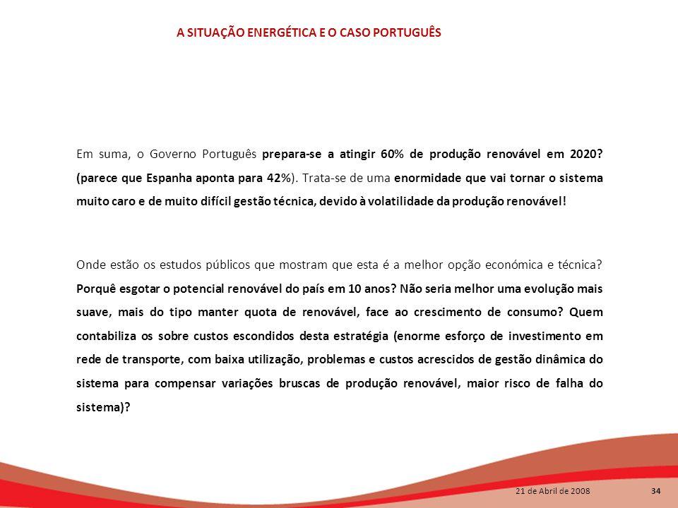 21 de Abril de 2008 34 A SITUAÇÃO ENERGÉTICA E O CASO PORTUGUÊS Em suma, o Governo Português prepara-se a atingir 60% de produção renovável em 2020? (