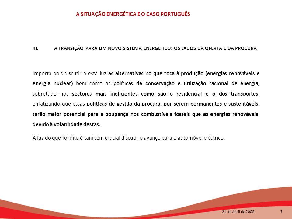 21 de Abril de 2008 7 A SITUAÇÃO ENERGÉTICA E O CASO PORTUGUÊS III. A TRANSIÇÃO PARA UM NOVO SISTEMA ENERGÉTICO: OS LADOS DA OFERTA E DA PROCURA Impor