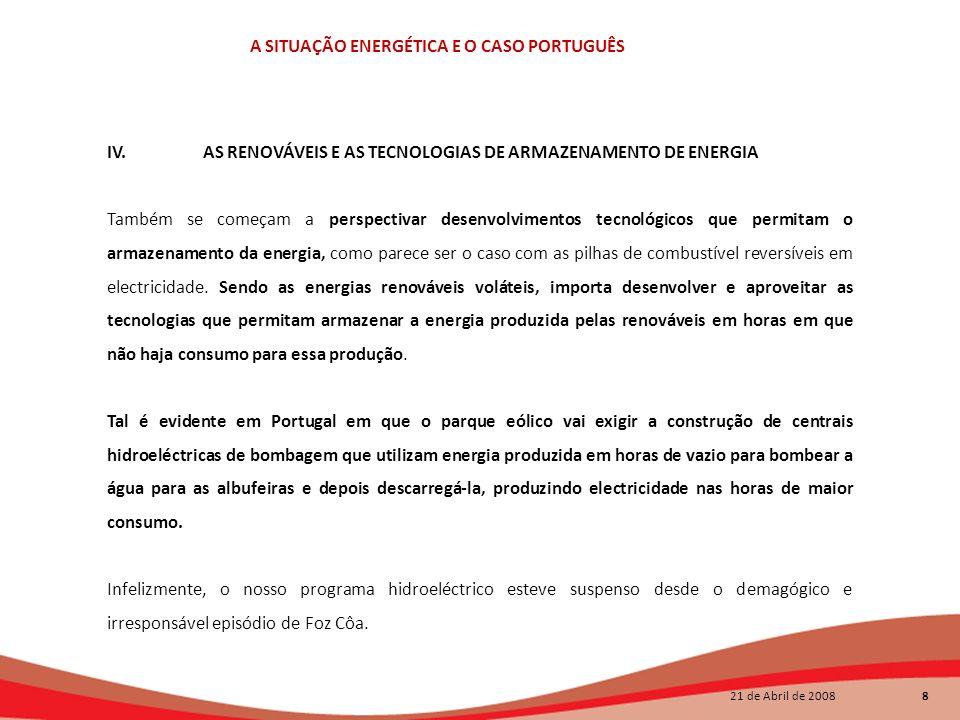 21 de Abril de 2008 8 A SITUAÇÃO ENERGÉTICA E O CASO PORTUGUÊS IV.AS RENOVÁVEIS E AS TECNOLOGIAS DE ARMAZENAMENTO DE ENERGIA Também se começam a persp