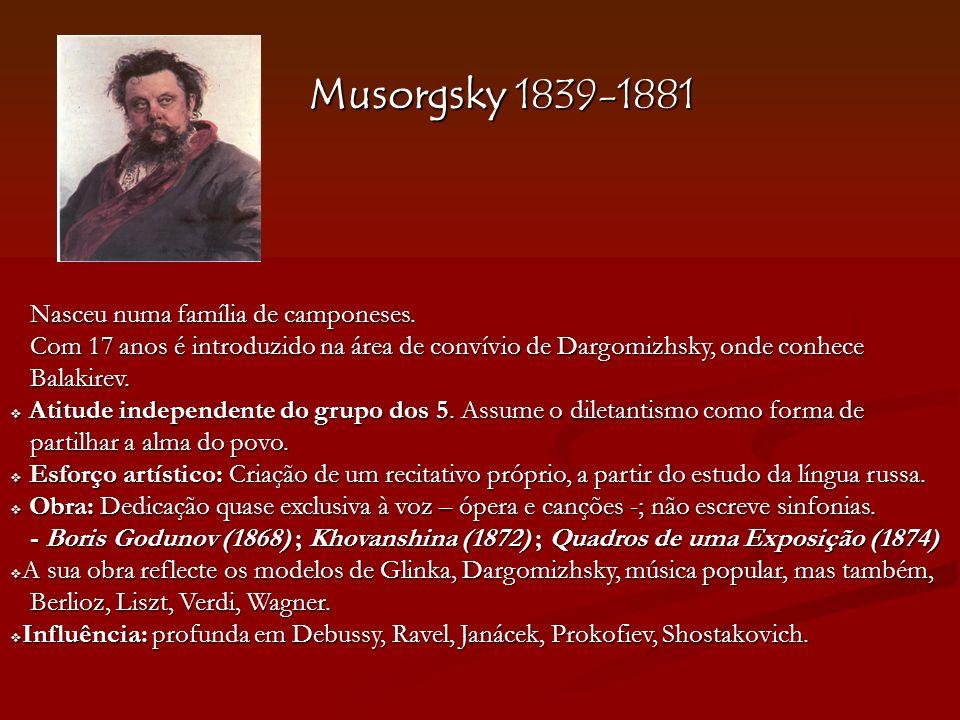 Musorgsky 1839-1881 Nasceu numa família de camponeses. Com 17 anos é introduzido na área de convívio de Dargomizhsky, onde conhece Com 17 anos é intro