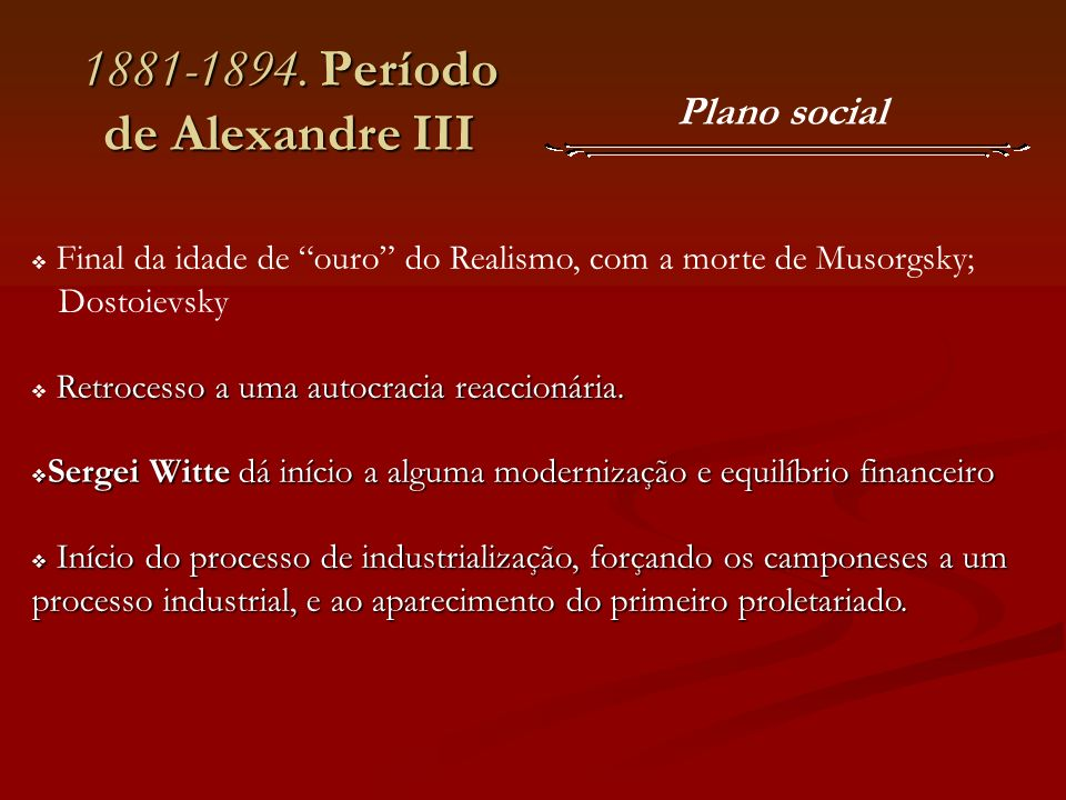 1881-1894. Período de Alexandre III Final da idade de ouro do Realismo, com a morte de Musorgsky; Dostoievsky Retrocesso a uma autocracia reaccionária