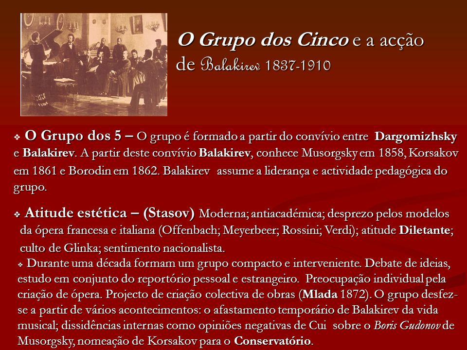 O Grupo dos Cinco e a acção de Balakirev 1837-1910 O Grupo dos 5 – O grupo é formado a partir do convívio entre Dargomizhsky e Balakirev. A partir des