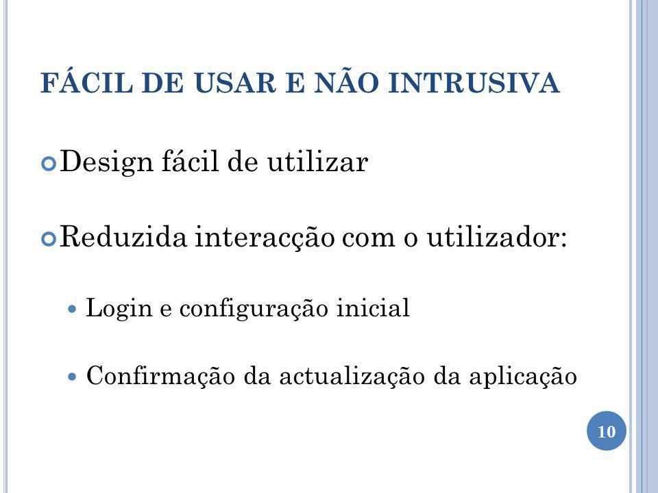 FÁCIL DE USAR E NÃO INTRUSIVA Design fácil de utilizar Reduzida interacção com o utilizador: Login e configuração inicial Confirmação da actualização da aplicação 10