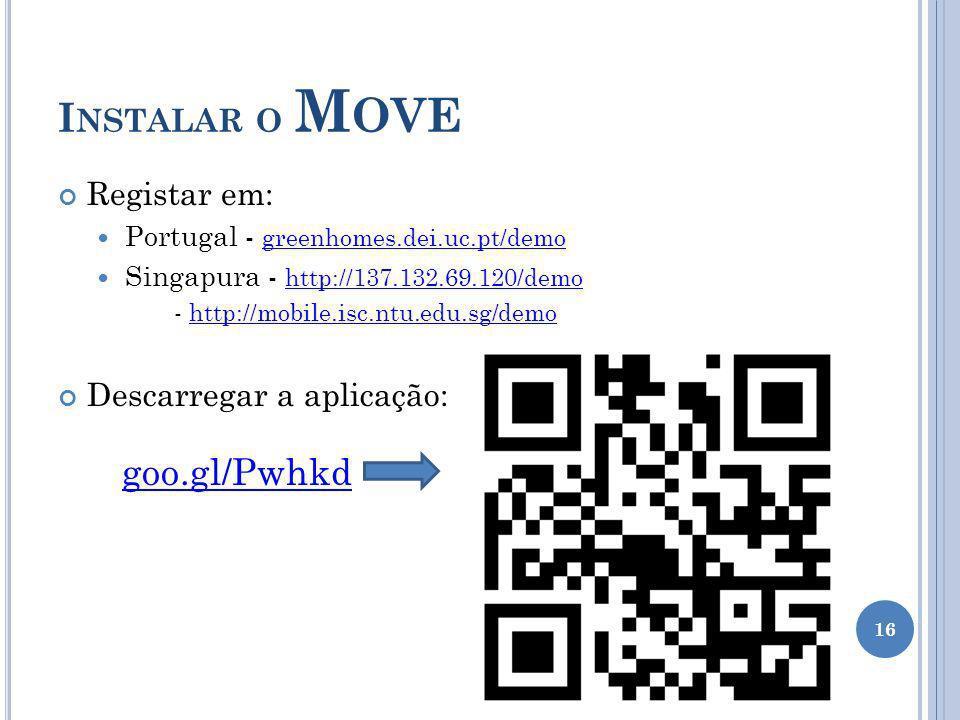 I NSTALAR O M OVE Registar em: Portugal - greenhomes.dei.uc.pt/demo greenhomes.dei.uc.pt/demo Singapura - http://137.132.69.120/demo http://137.132.69.120/demo - http://mobile.isc.ntu.edu.sg/demohttp://mobile.isc.ntu.edu.sg/demo Descarregar a aplicação: 16 goo.gl/Pwhkd