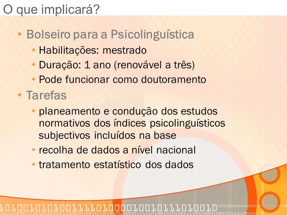 O que implicará? Bolseiro para a Psicolinguística Habilitações: mestrado Duração: 1 ano (renovável a três) Pode funcionar como doutoramento Tarefas pl