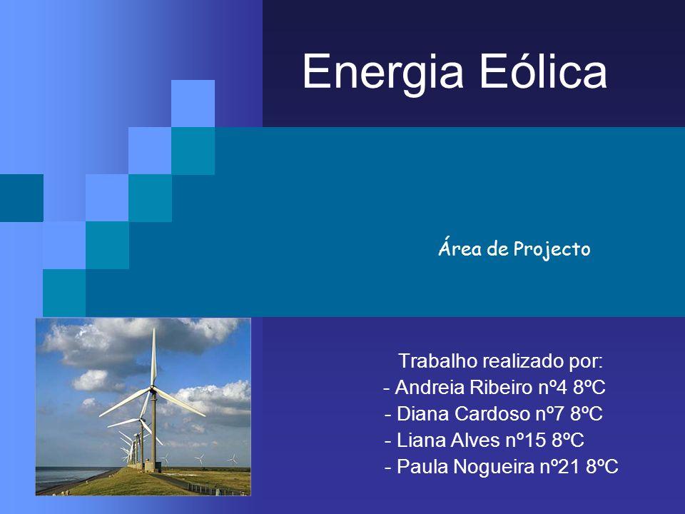 Energia Eólica Trabalho realizado por: - Andreia Ribeiro nº4 8ºC - Diana Cardoso nº7 8ºC - Liana Alves nº15 8ºC - Paula Nogueira nº21 8ºC Área de Proj