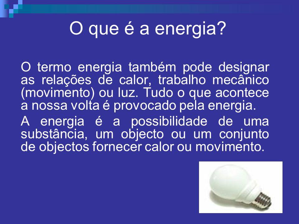 O que é a energia? O termo energia também pode designar as relações de calor, trabalho mecânico (movimento) ou luz. Tudo o que acontece a nossa volta