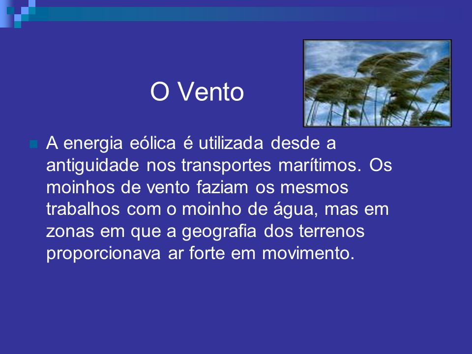 O Vento A energia eólica é utilizada desde a antiguidade nos transportes marítimos. Os moinhos de vento faziam os mesmos trabalhos com o moinho de águ
