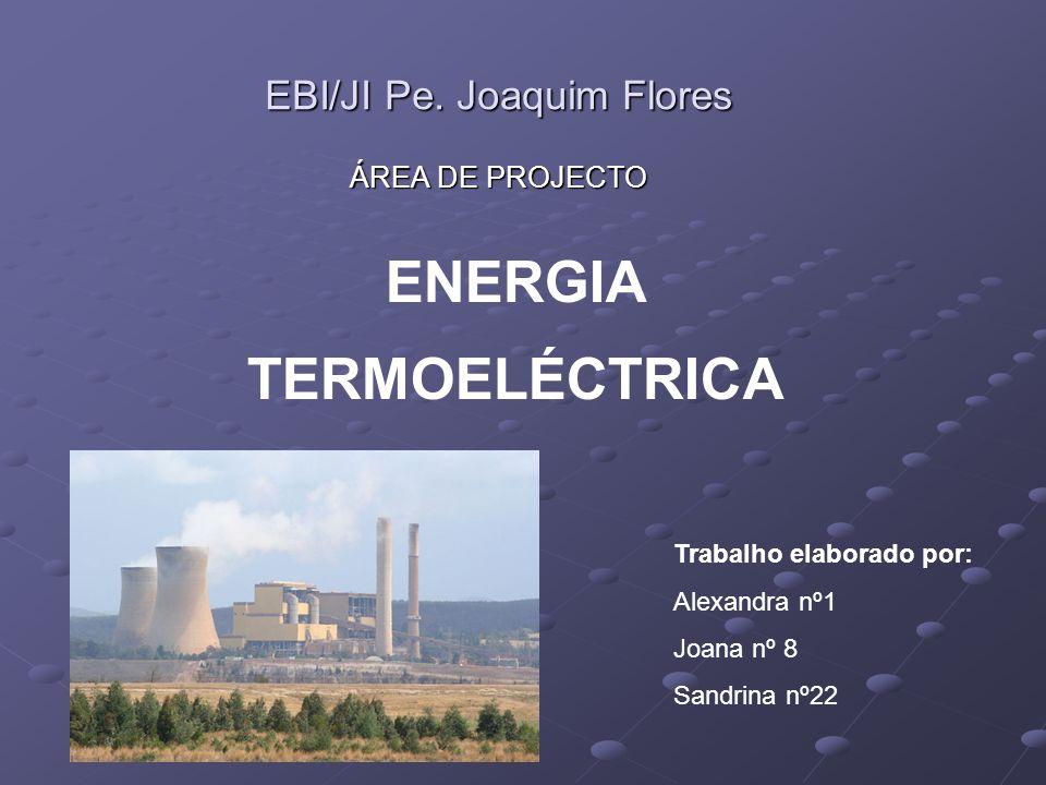 EBI/JI Pe. Joaquim Flores ÁREA DE PROJECTO ENERGIA TERMOELÉCTRICA Trabalho elaborado por: Alexandra nº1 Joana nº 8 Sandrina nº22