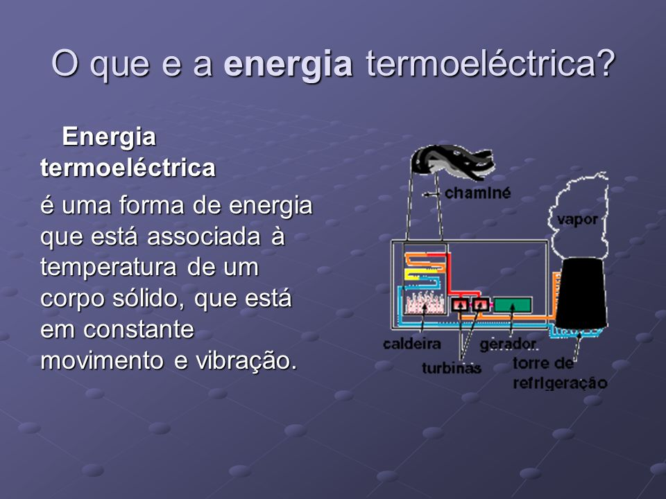 O que e a energia termoeléctrica? Energia termoeléctrica Energia termoeléctrica é uma forma de energia que está associada à temperatura de um corpo só