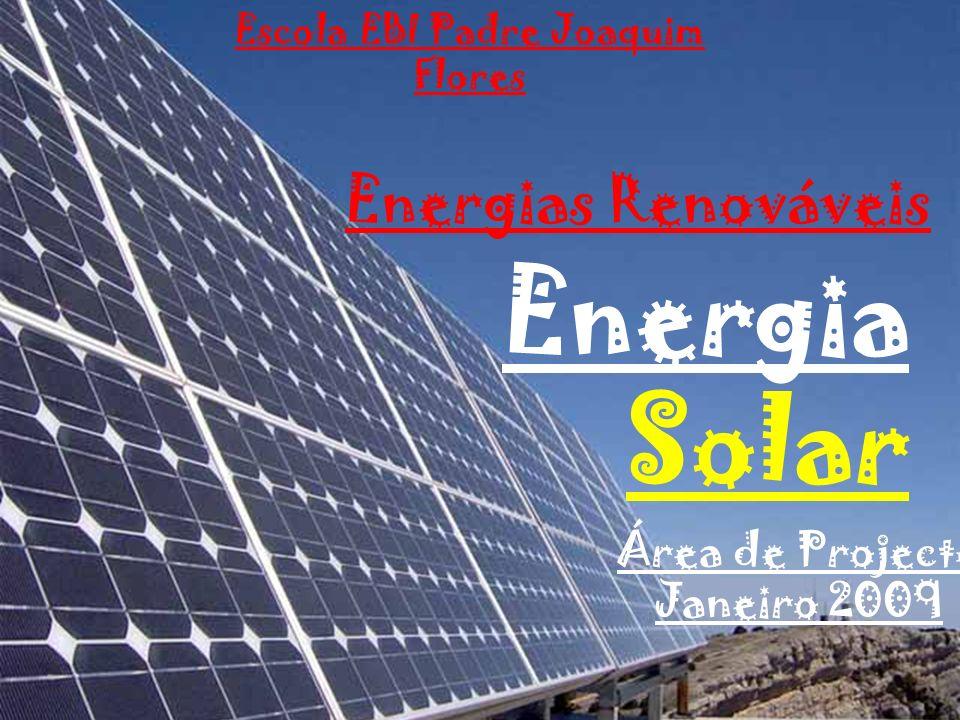 Energia Solar Energias Renováveis Área de Projecto Janeiro 2009 Escola EBI Padre Joaquim Flores