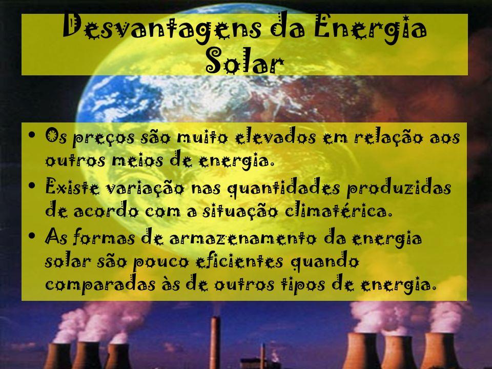 Desvantagens da Energia Solar Os preços são muito elevados em relação aos outros meios de energia. Existe variação nas quantidades produzidas de acord