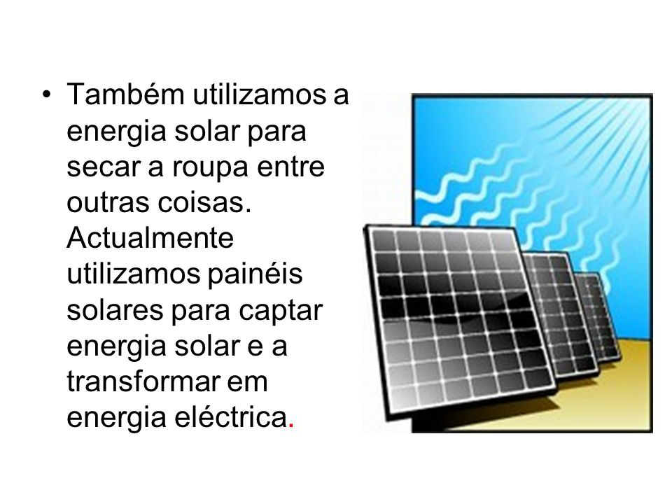 Também utilizamos a energia solar para secar a roupa entre outras coisas. Actualmente utilizamos painéis solares para captar energia solar e a transfo