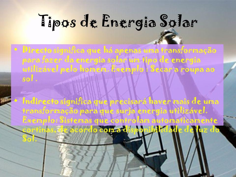 Tipos de Energia Solar Directo significa que há apenas uma transformação para fazer da energia solar um tipo de energia utilizável pelo homem. Exemplo