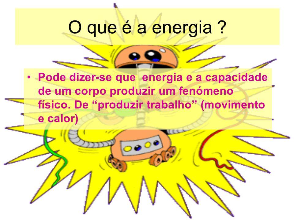O que é a energia ? Pode dizer-se que energia e a capacidade de um corpo produzir um fenómeno físico. De produzir trabalho (movimento e calor)
