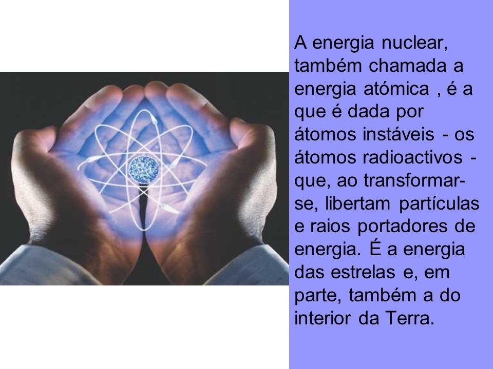 A energia nuclear, também chamada a energia atómica, é a que é dada por átomos instáveis - os átomos radioactivos - que, ao transformar- se, libertam