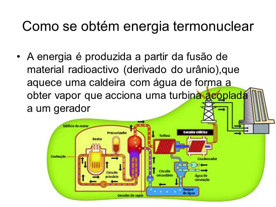 Como se obtém energia termonuclear A energia é produzida a partir da fusão de material radioactivo (derivado do urânio),que aquece uma caldeira com ág