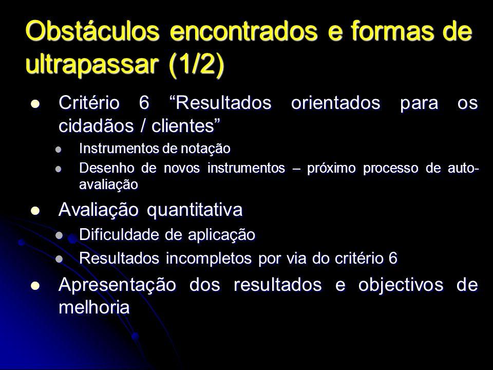 Obstáculos encontrados e formas de ultrapassar (1/2) Critério 6 Resultados orientados para os cidadãos / clientes Critério 6 Resultados orientados par