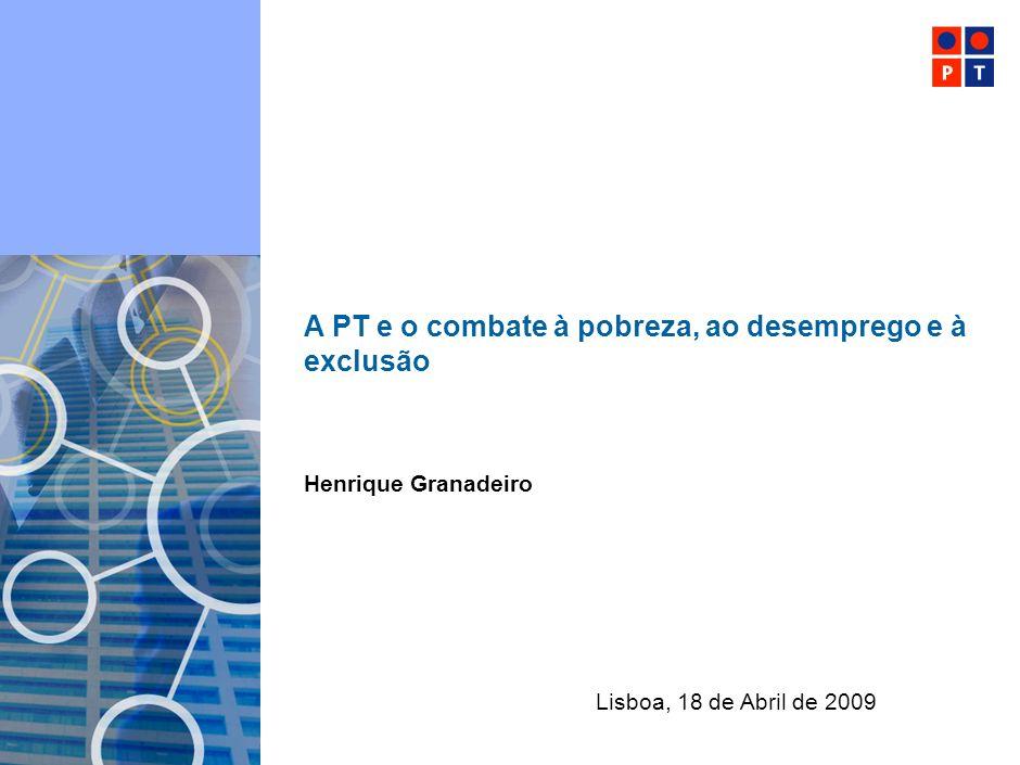 Portugal Telecom A PT e o combate à pobreza, ao desemprego e à exclusão Lisboa, 18 de Abril de 2009 Henrique Granadeiro
