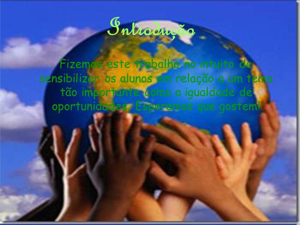 Introdução Fizemos este trabalho no intuito de sensibilizar os alunos em relação a um tema tão importante como a igualdade de oportunidades. Esperemos