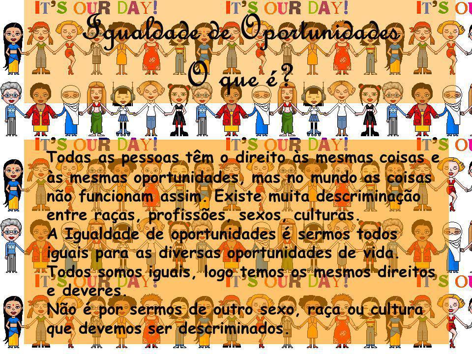 Igualdade de Oportunidades O que é? Todas as pessoas têm o direito às mesmas coisas e às mesmas oportunidades, mas no mundo as coisas não funcionam as