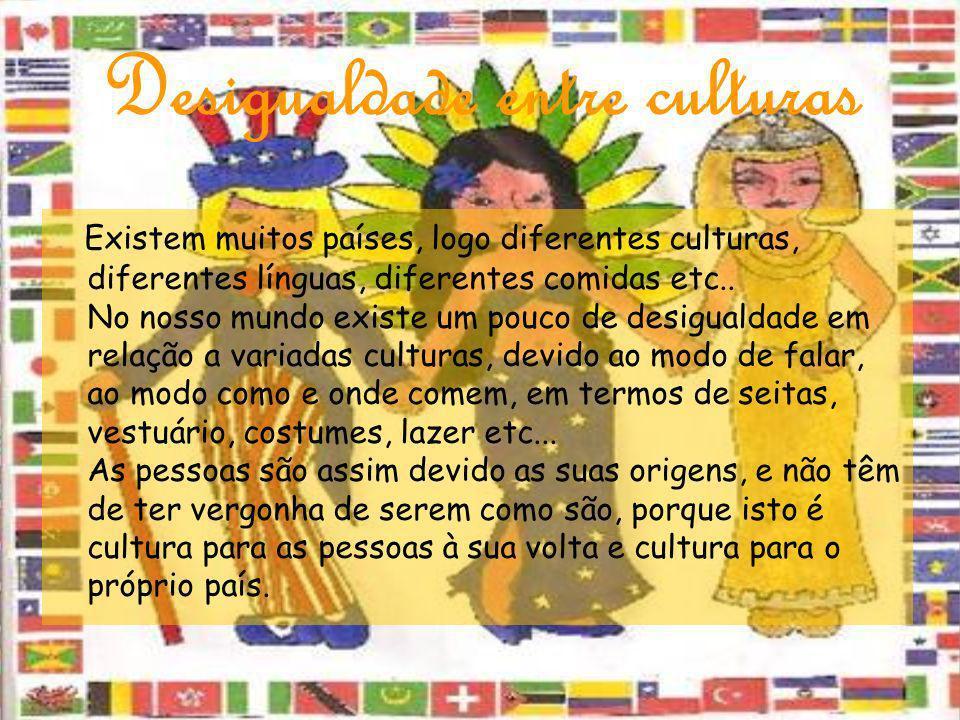 Desigualdade entre culturas Existem muitos países, logo diferentes culturas, diferentes línguas, diferentes comidas etc.. No nosso mundo existe um pou