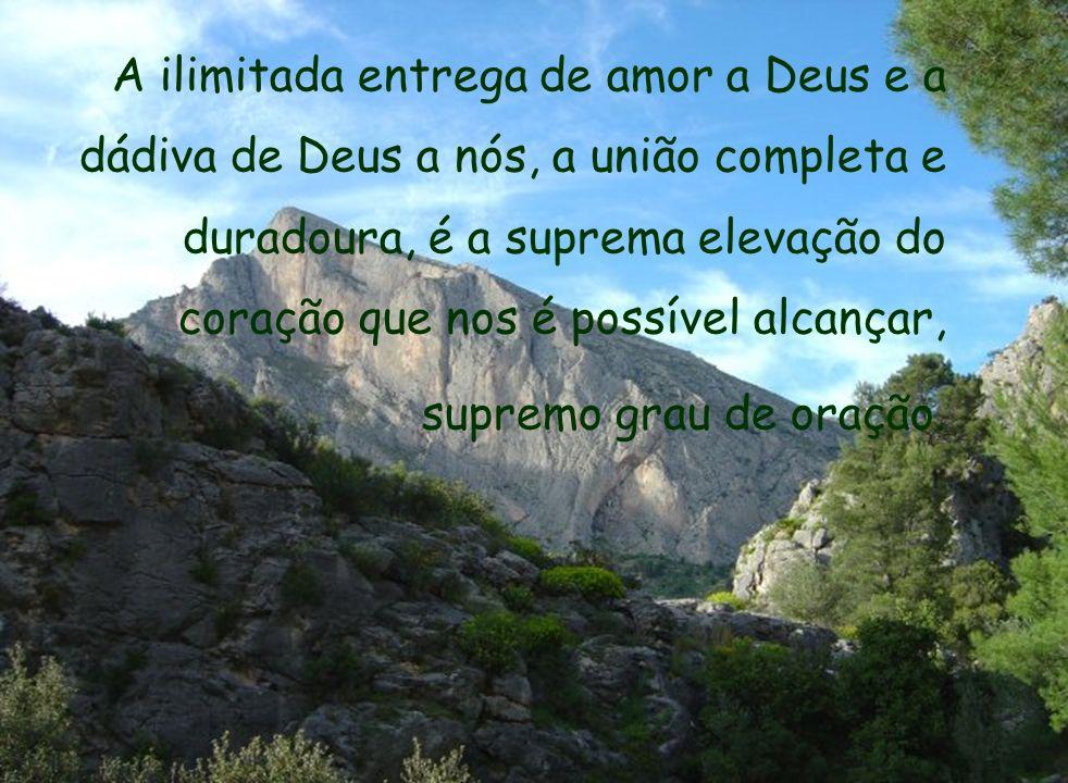 A ilimitada entrega de amor a Deus e a dádiva de Deus a nós, a união completa e duradoura, é a suprema elevação do coração que nos é possível alcançar