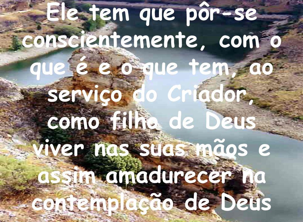 Ele tem que pôr-se conscientemente, com o que é e o que tem, ao serviço do Criador, como filho de Deus viver nas suas mãos e assim amadurecer na conte